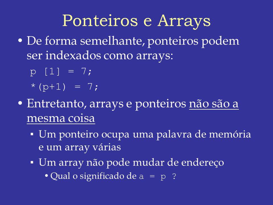 Ponteiros e Arrays De forma semelhante, ponteiros podem ser indexados como arrays: p [1] = 7; *(p+1) = 7;